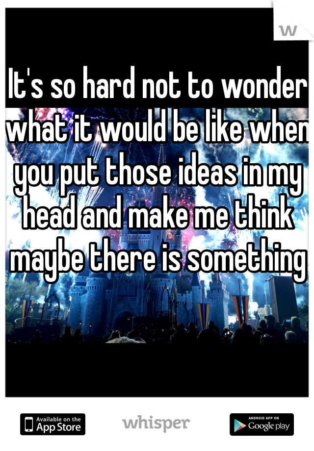 It's so hard not to wonder what it would be like when you put those ideas in my head and make me think maybe there is something