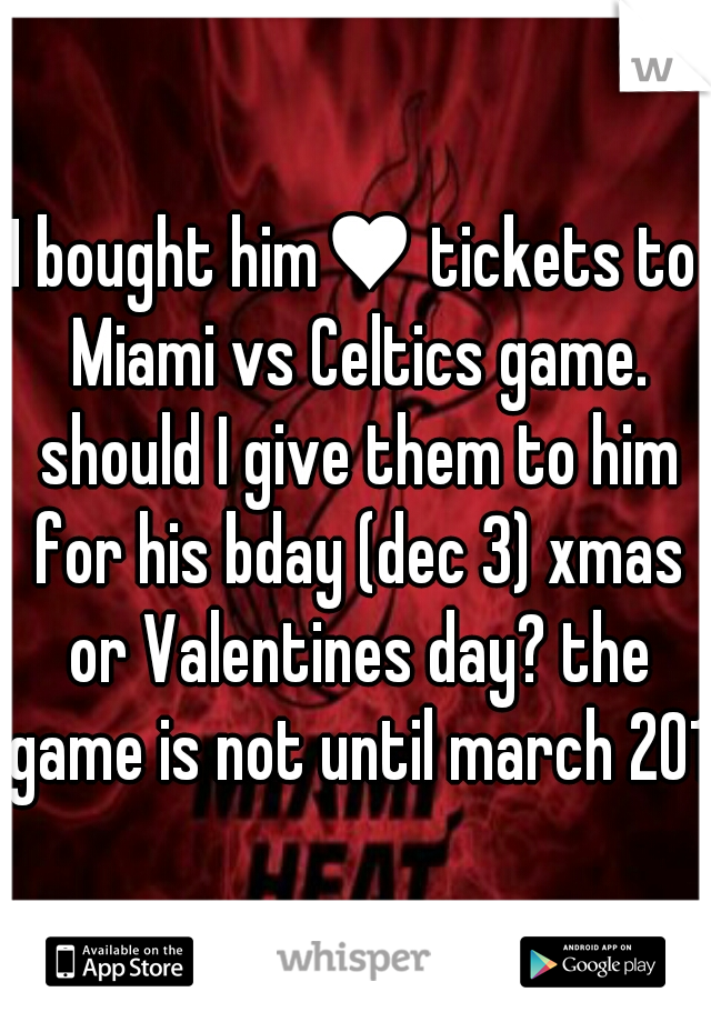 I bought him♥ tickets to Miami vs Celtics game. should I give them to him for his bday (dec 3) xmas or Valentines day? the game is not until march 2014