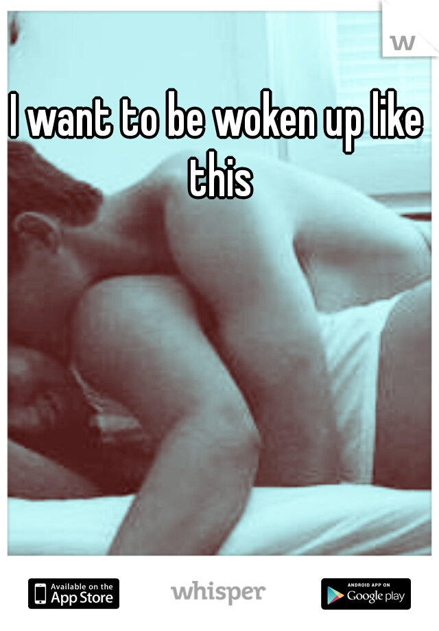 I want to be woken up like this