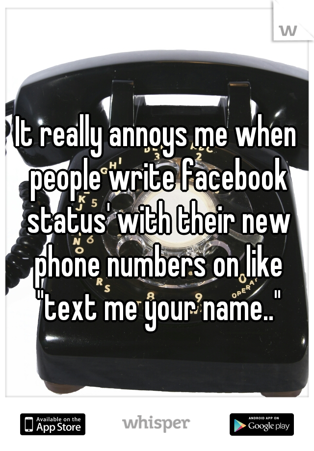 """It really annoys me when people write facebook status' with their new phone numbers on like """"text me your name.."""""""