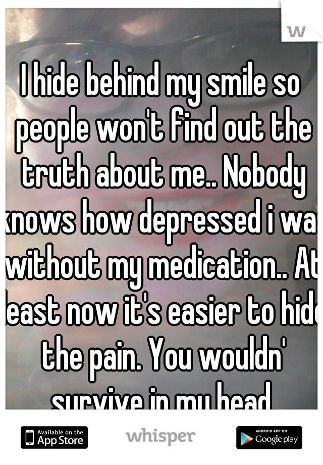 I hide behind my smile so people won't find out the truth about me.. Nobody knows how depressed i was without my medication.. At least now it's easier to hide the pain. You wouldn' survive in my head.