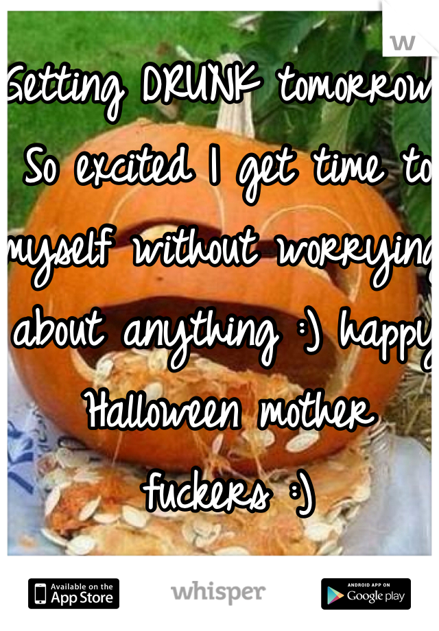 Getting DRUNK tomorrow. So excited I get time to myself without worrying about anything :) happy Halloween mother fuckers :)