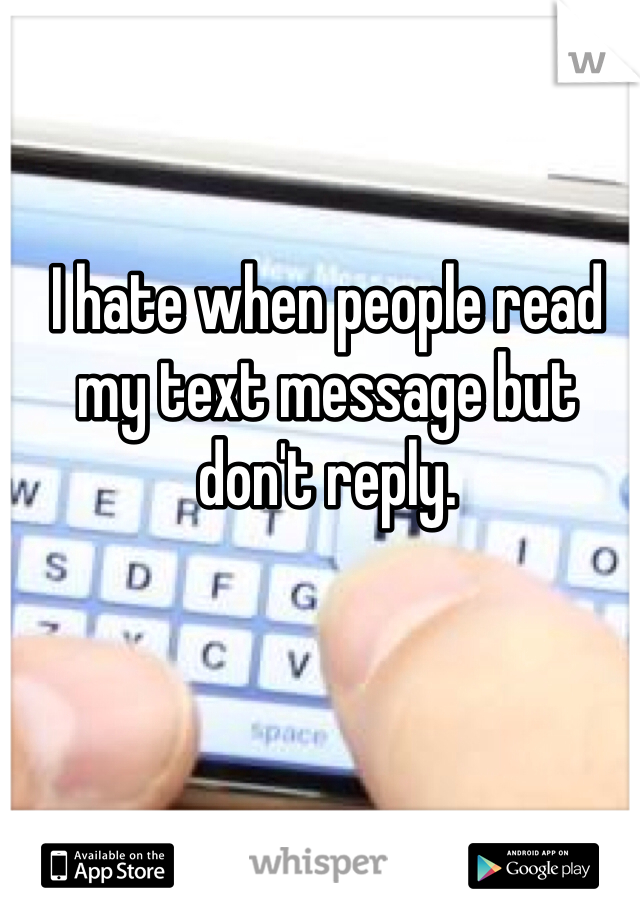 I hate when people read my text message but don't reply.