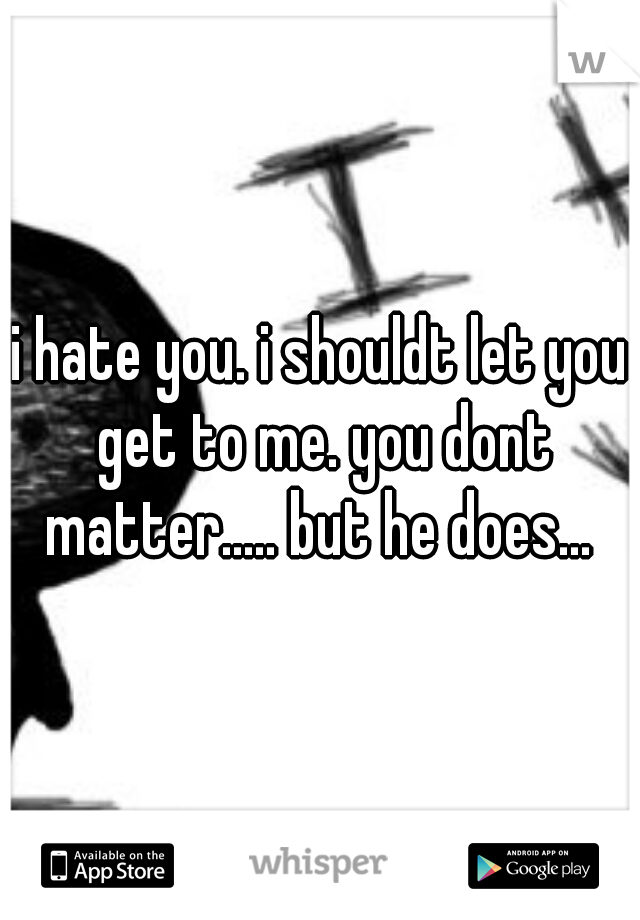 i hate you. i shouldt let you get to me. you dont matter..... but he does...