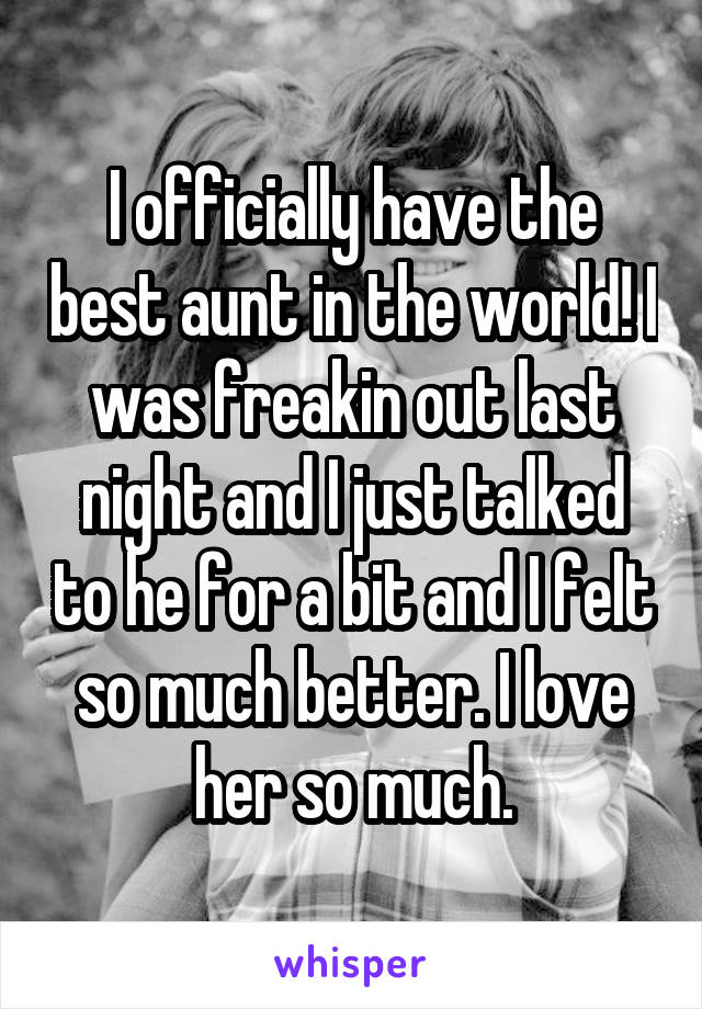 I officially have the best aunt in the world! I was freakin out last night and I just talked to he for a bit and I felt so much better. I love her so much.