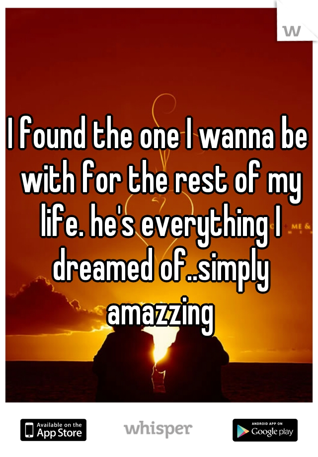 I found the one I wanna be with for the rest of my life. he's everything I dreamed of..simply amazzing