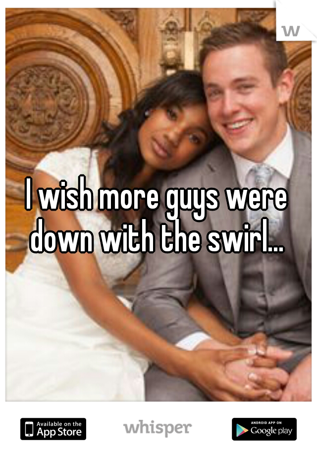 I wish more guys were down with the swirl...