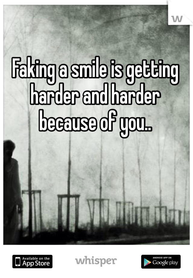 Faking a smile is getting harder and harder because of you..