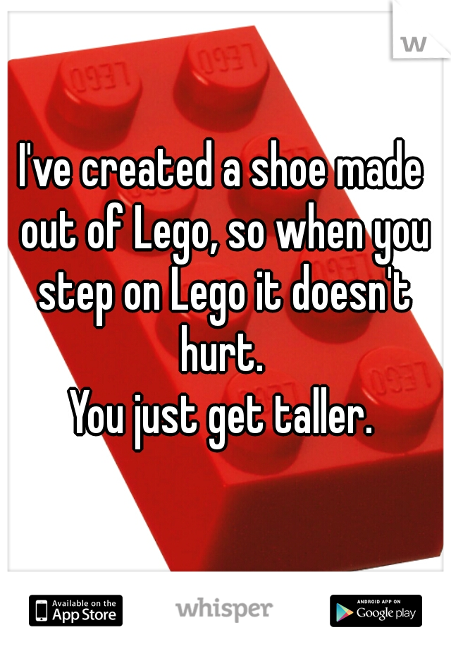 I've created a shoe made out of Lego, so when you step on Lego it doesn't hurt.  You just get taller.