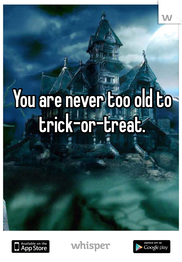 You are never too old to trick-or-treat.