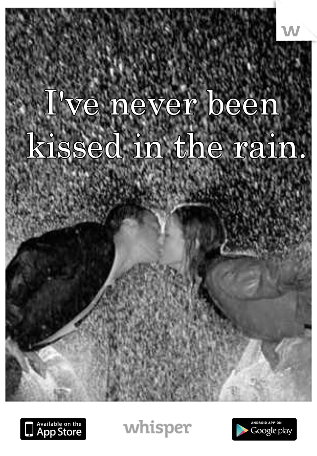 I've never been kissed in the rain.