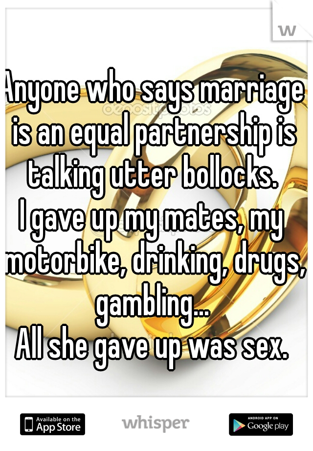 Anyone who says marriage is an equal partnership is talking utter bollocks.  I gave up my mates, my motorbike, drinking, drugs, gambling...  All she gave up was sex.