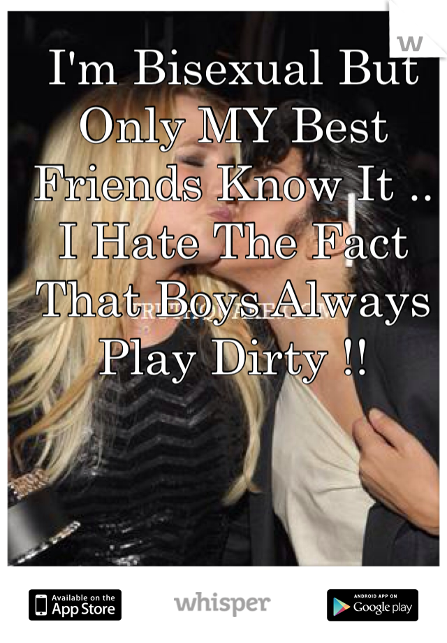I'm Bisexual But Only MY Best Friends Know It .. I Hate The Fact That Boys Always Play Dirty !!