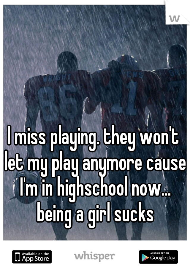 I miss playing. they won't let my play anymore cause I'm in highschool now... being a girl sucks