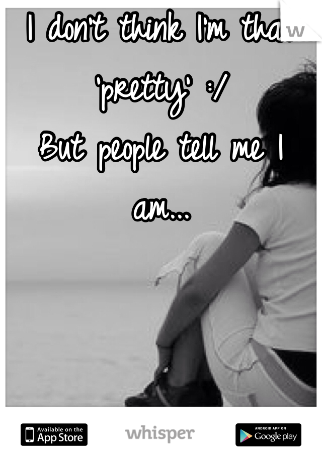 I don't think I'm that 'pretty' :/ But people tell me I am...