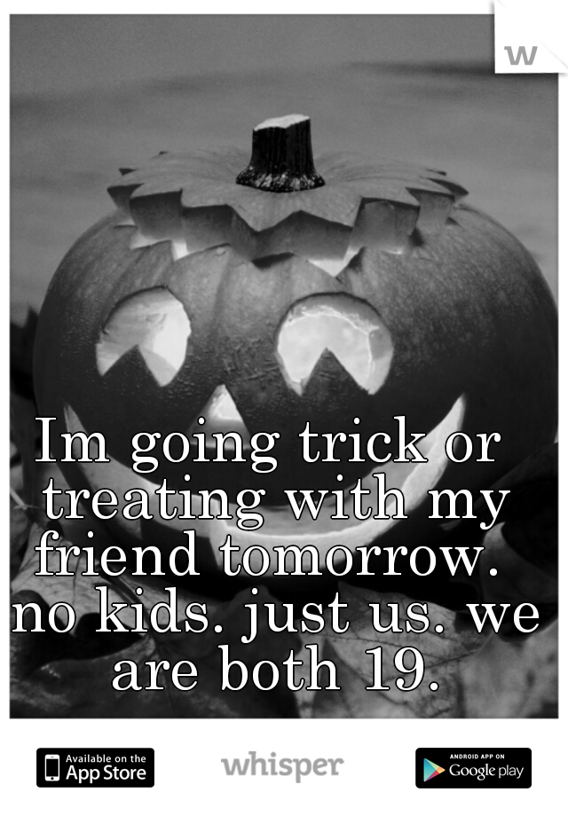 Im going trick or treating with my friend tomorrow.  no kids. just us. we are both 19.