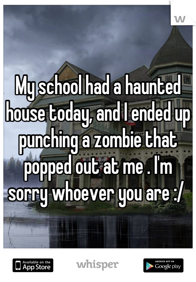 My school had a haunted house today, and I ended up punching a zombie that popped out at me . I'm sorry whoever you are :/