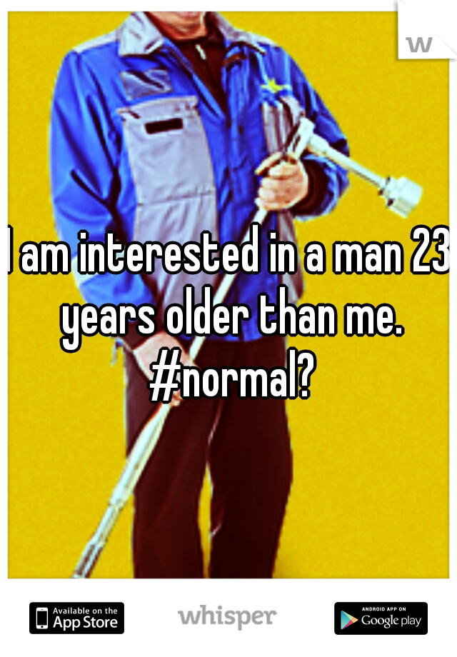 I am interested in a man 23 years older than me. #normal?
