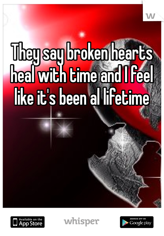 They say broken hearts heal with time and I feel like it's been al lifetime