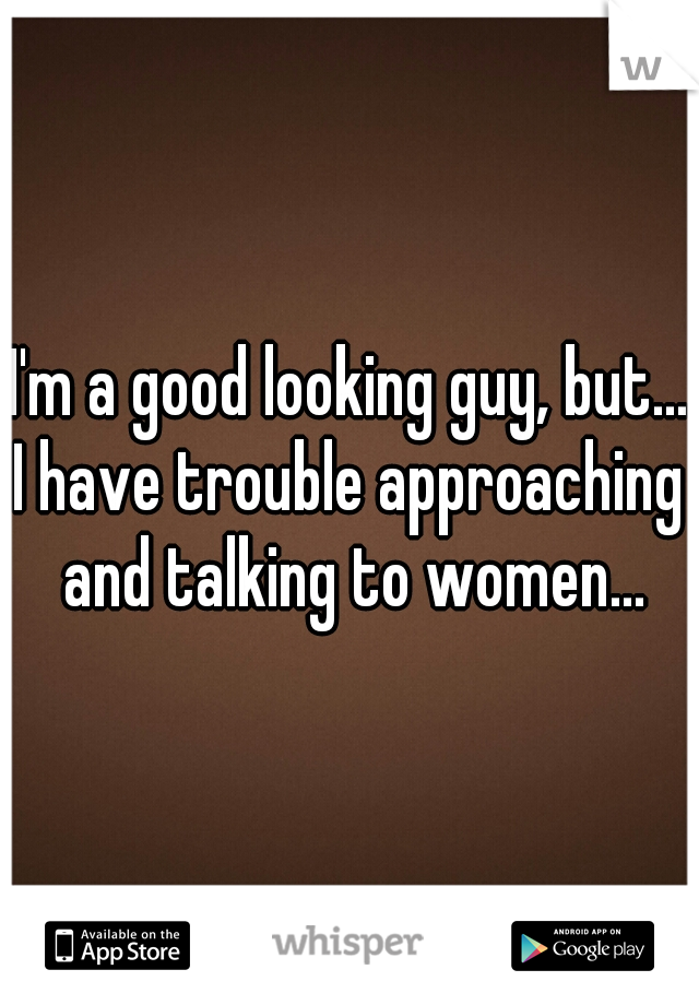 I'm a good looking guy, but... I have trouble approaching and talking to women...