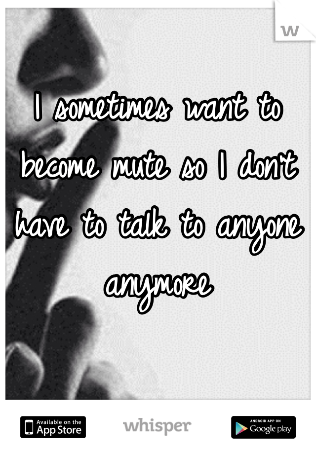 I sometimes want to become mute so I don't have to talk to anyone anymore