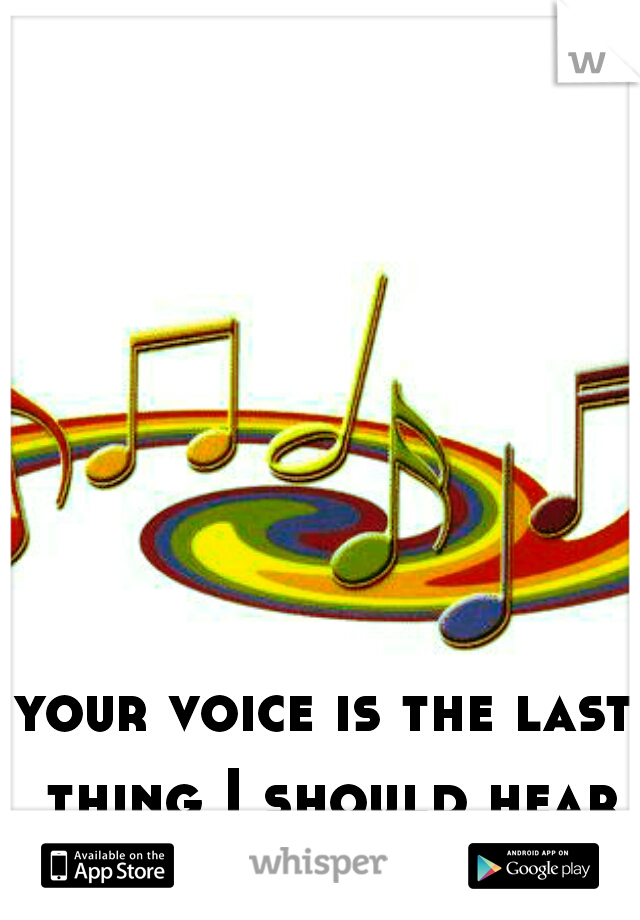 your voice is the last thing I should hear