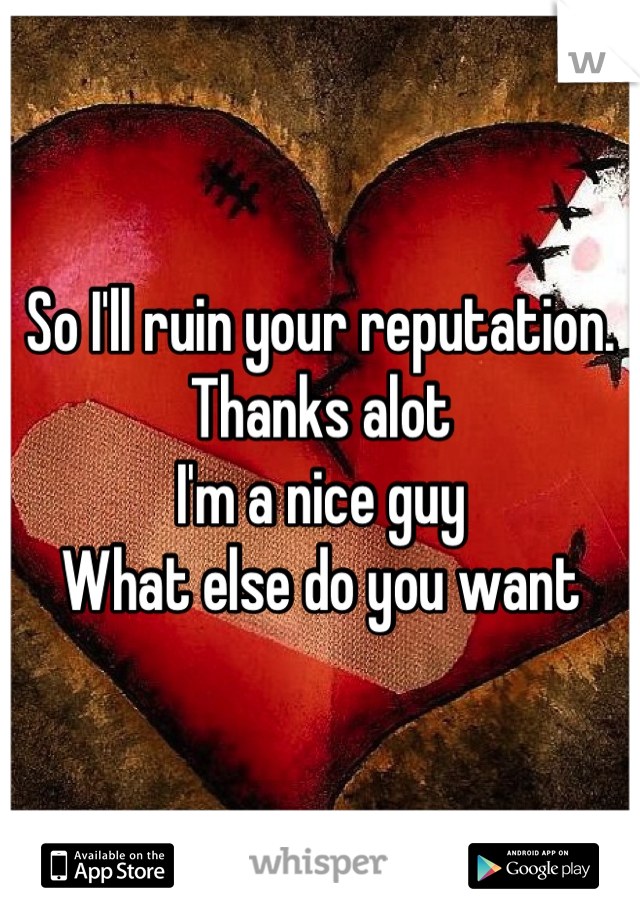 So I'll ruin your reputation.  Thanks alot  I'm a nice guy  What else do you want