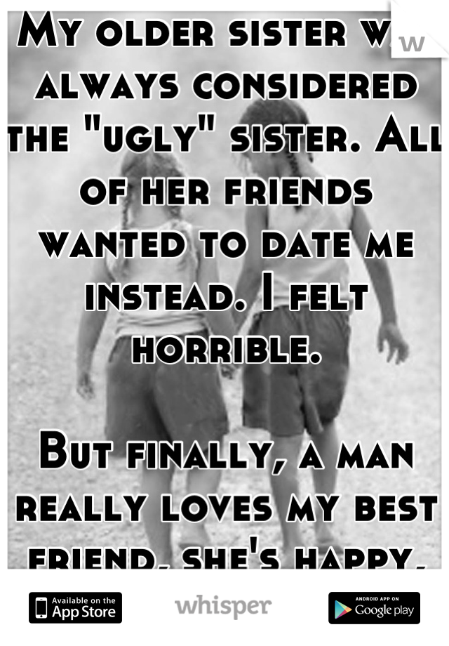 """My older sister was always considered the """"ugly"""" sister. All of her friends wanted to date me instead. I felt horrible.  But finally, a man really loves my best friend, she's happy, so I'm happy."""