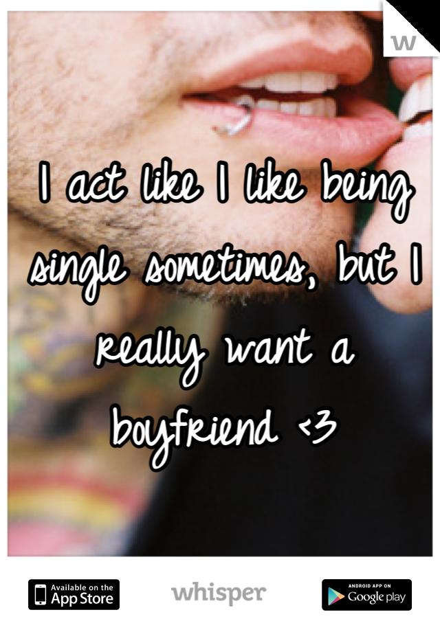 I act like I like being single sometimes, but I really want a boyfriend <3