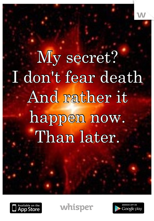 My secret?   I don't fear death And rather it happen now. Than later.