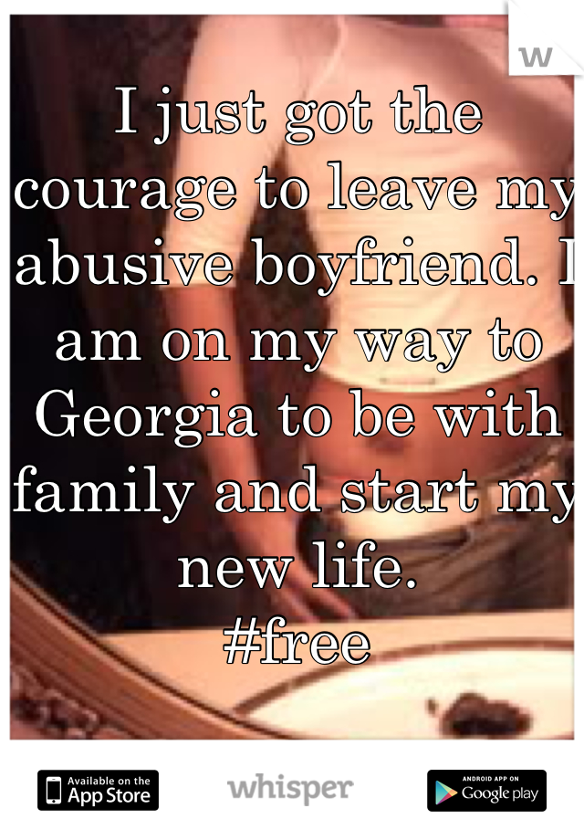 I just got the courage to leave my abusive boyfriend. I am on my way to Georgia to be with family and start my new life. #free