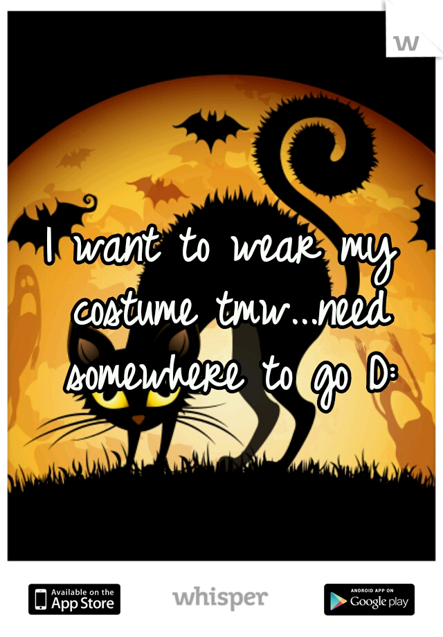 I want to wear my costume tmw...need somewhere to go D: