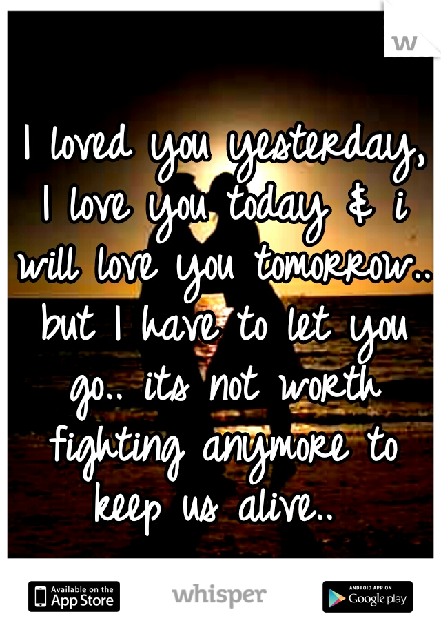 I loved you yesterday, I love you today & i will love you tomorrow.. but I have to let you go.. its not worth fighting anymore to keep us alive..