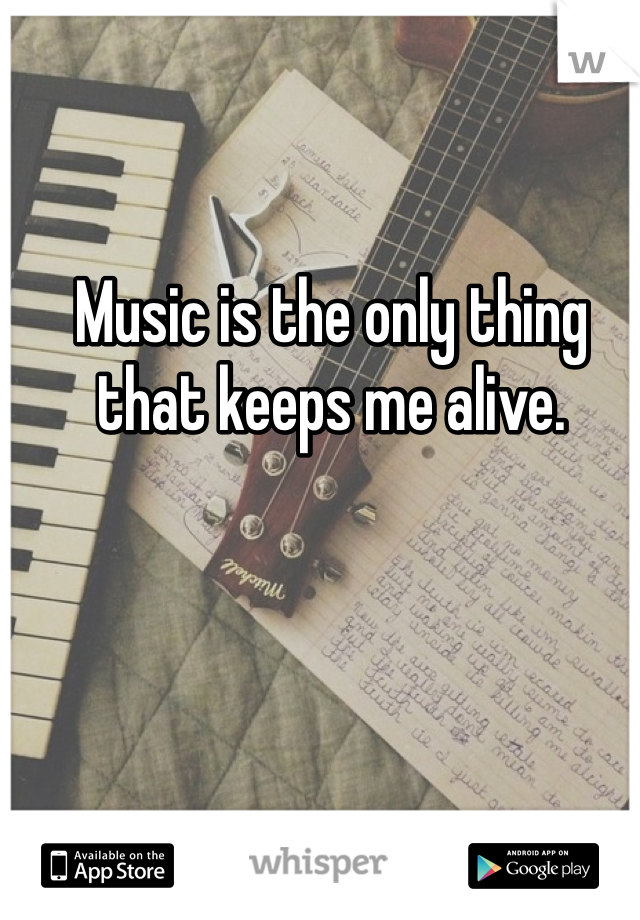 Music is the only thing that keeps me alive.