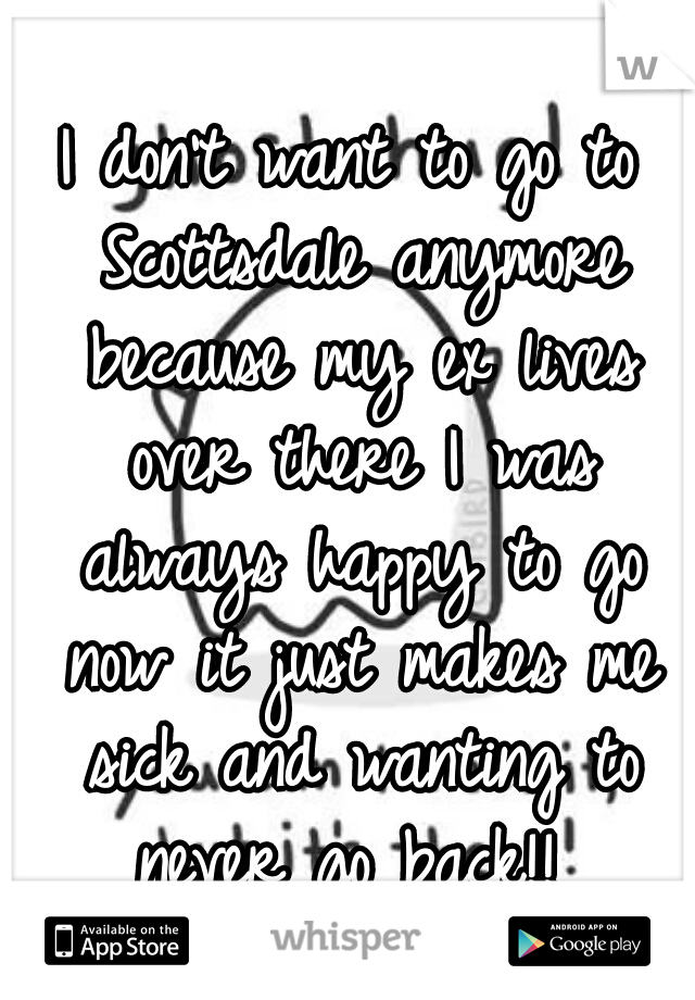 I don't want to go to Scottsdale anymore because my ex lives over there I was always happy to go now it just makes me sick and wanting to never go back!!