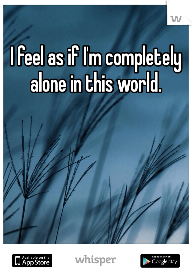 I feel as if I'm completely alone in this world.