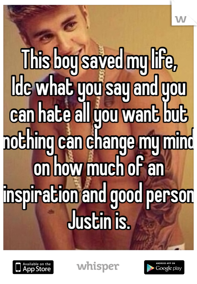 This boy saved my life, Idc what you say and you can hate all you want but nothing can change my mind on how much of an inspiration and good person Justin is.