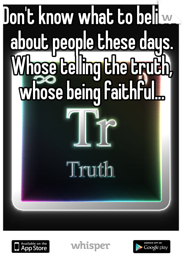 Don't know what to believe about people these days. Whose telling the truth, whose being faithful...