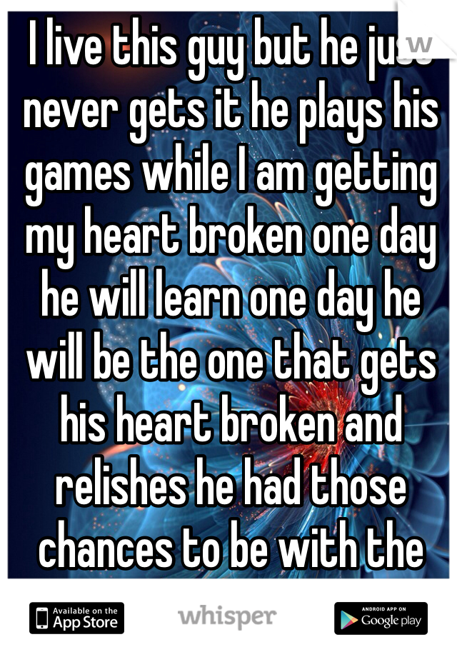 I live this guy but he just never gets it he plays his games while I am getting my heart broken one day he will learn one day he will be the one that gets his heart broken and relishes he had those chances to be with the one he loves me not that cheerleader or that prissy girl that thinks she is so awesome