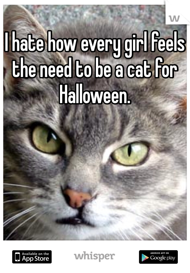 I hate how every girl feels the need to be a cat for Halloween.