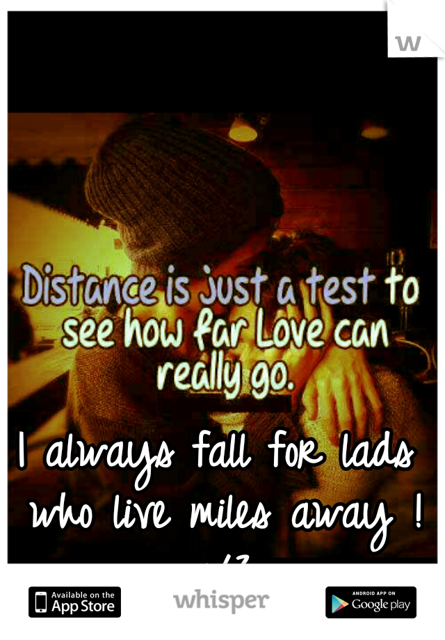 I always fall for lads who live miles away ! </3