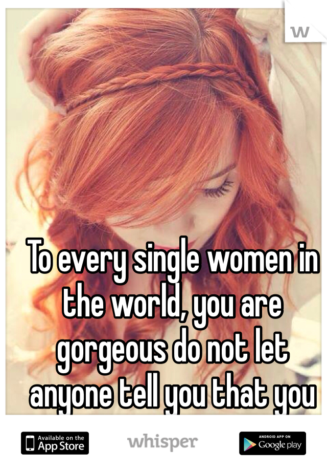To every single women in the world, you are gorgeous do not let anyone tell you that you are not beautiful!