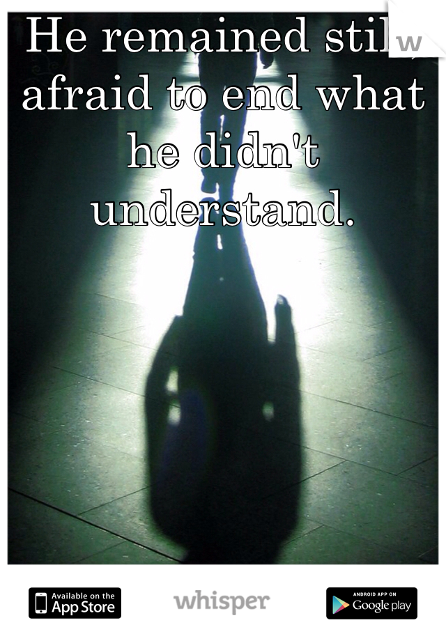 He remained still, afraid to end what he didn't understand.