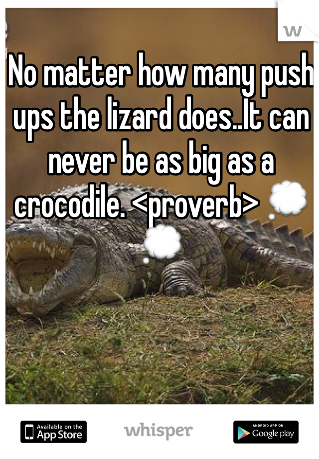 No matter how many push ups the lizard does..It can never be as big as a crocodile. <proverb> 💭💭
