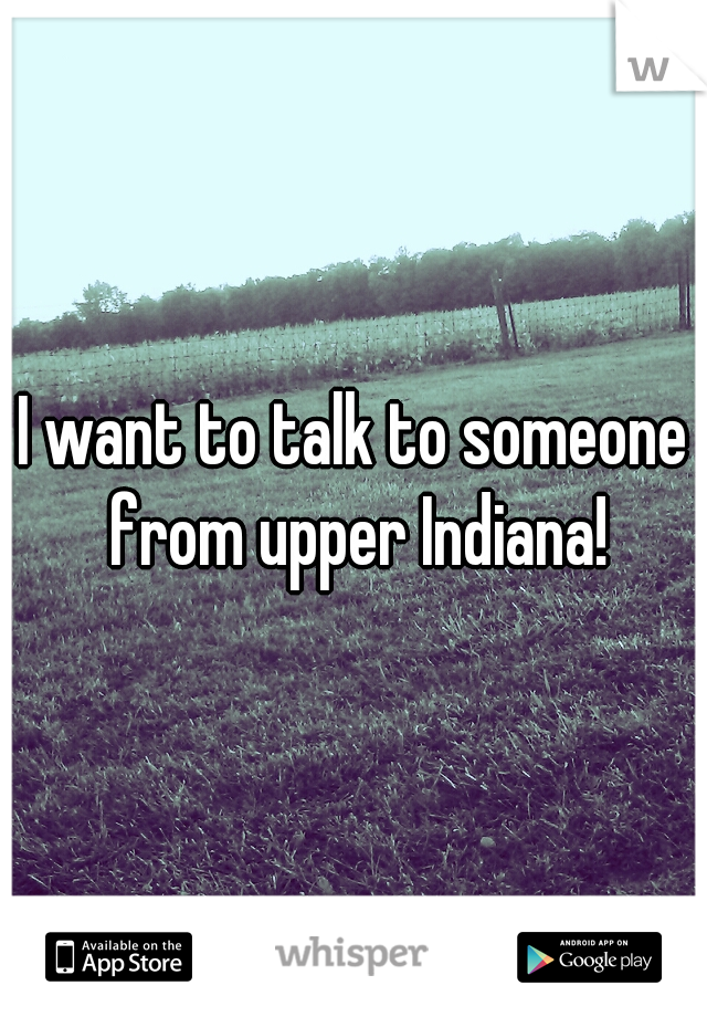 I want to talk to someone from upper Indiana!