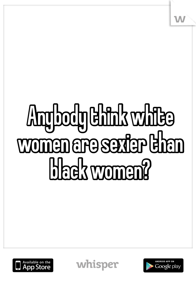 Anybody think white women are sexier than black women?