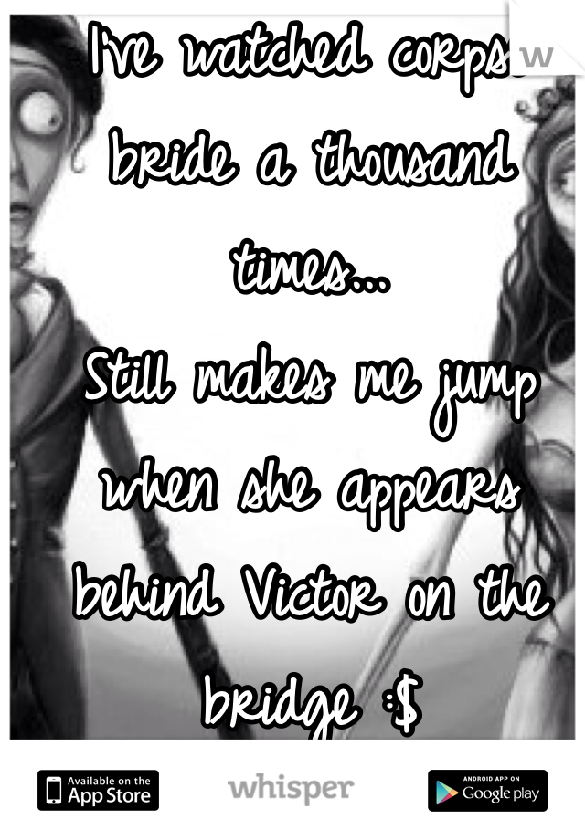 I've watched corpse bride a thousand times... Still makes me jump when she appears behind Victor on the bridge :$