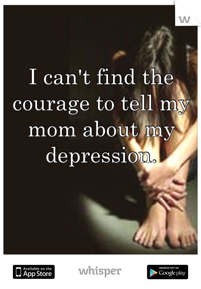 I can't find the courage to tell my mom about my depression.