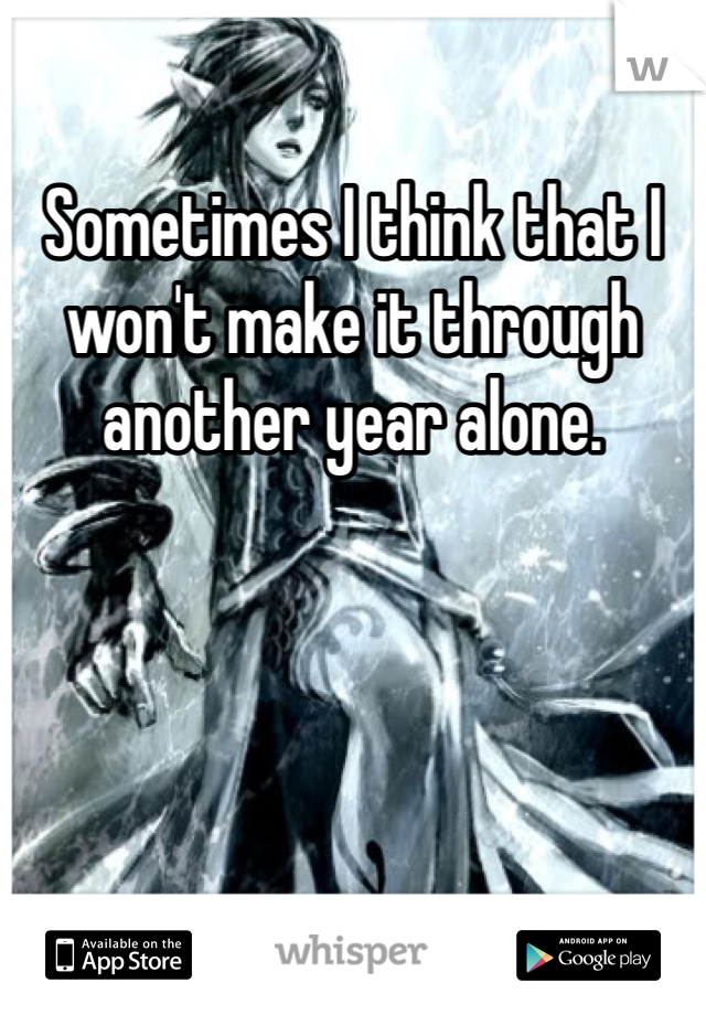 Sometimes I think that I won't make it through another year alone.