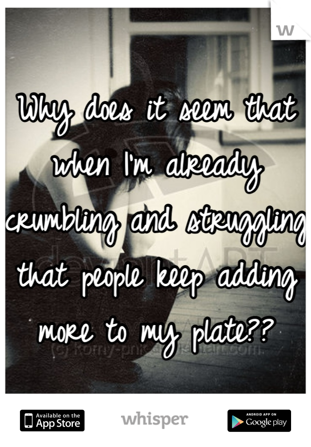 Why does it seem that when I'm already crumbling and struggling that people keep adding more to my plate??
